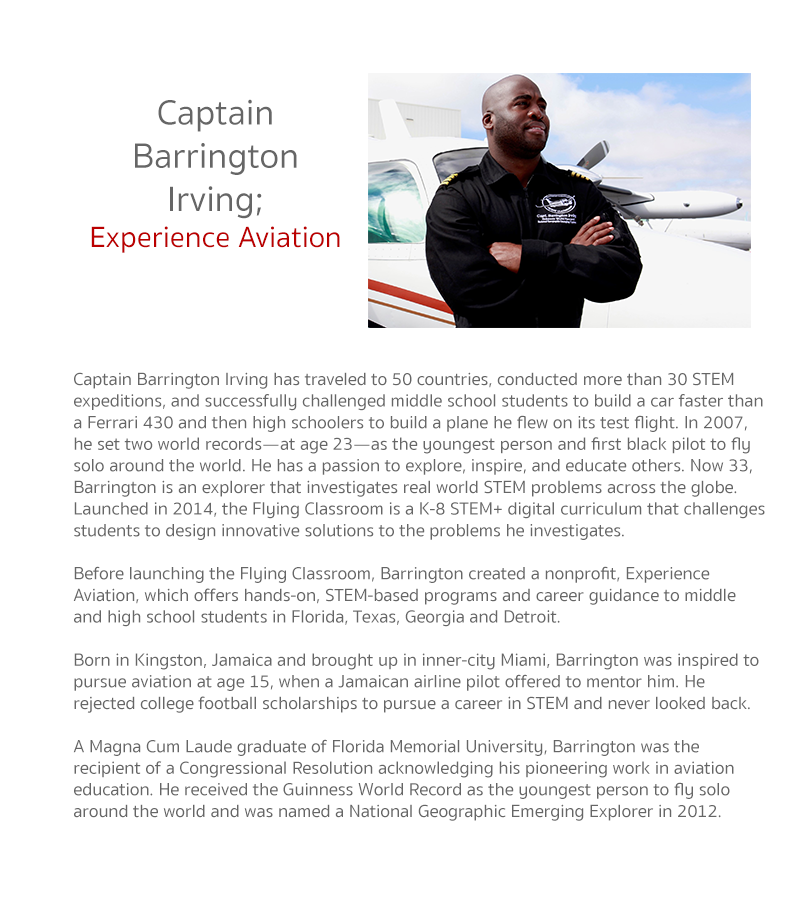 Captain Barrington Irving has traveled to 50 countries, conducted more than 30 STEM expeditions, and successfully challenged middle school students to build a car faster than a Ferrari 430 and then high schoolers to build a plane he flew on its test fligh