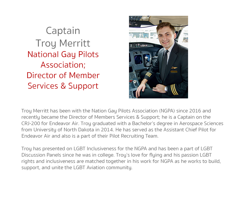 Troy Merritt has been with the Nation Gay Pilots Association (NGPA) since 2016 and recently became the Director of Members Services & Support; he is a Captain on the CRJ-200 for Endeavor Air. Troy graduated with a Bachelor's degree in Aerospace Sciences