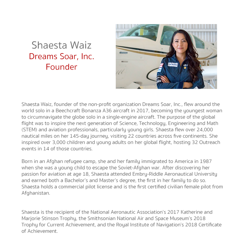 Shaesta Waiz, founder of the non-profit organization Dreams Soar, Inc., flew around the world solo in a Beechcraft Bonanza A36 aircraft in 2017, becoming the youngest woman to circumnavigate the globe solo in a single-engine aircraft. The purpose of the g